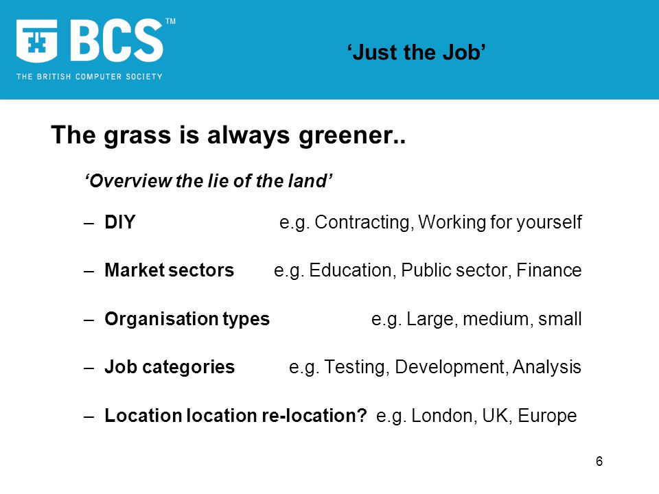 6 Just the Job The grass is always greener.. Overview the lie of the land –DIY e.g. Contracting, Working for yourself –Market sectors e.g. Education,