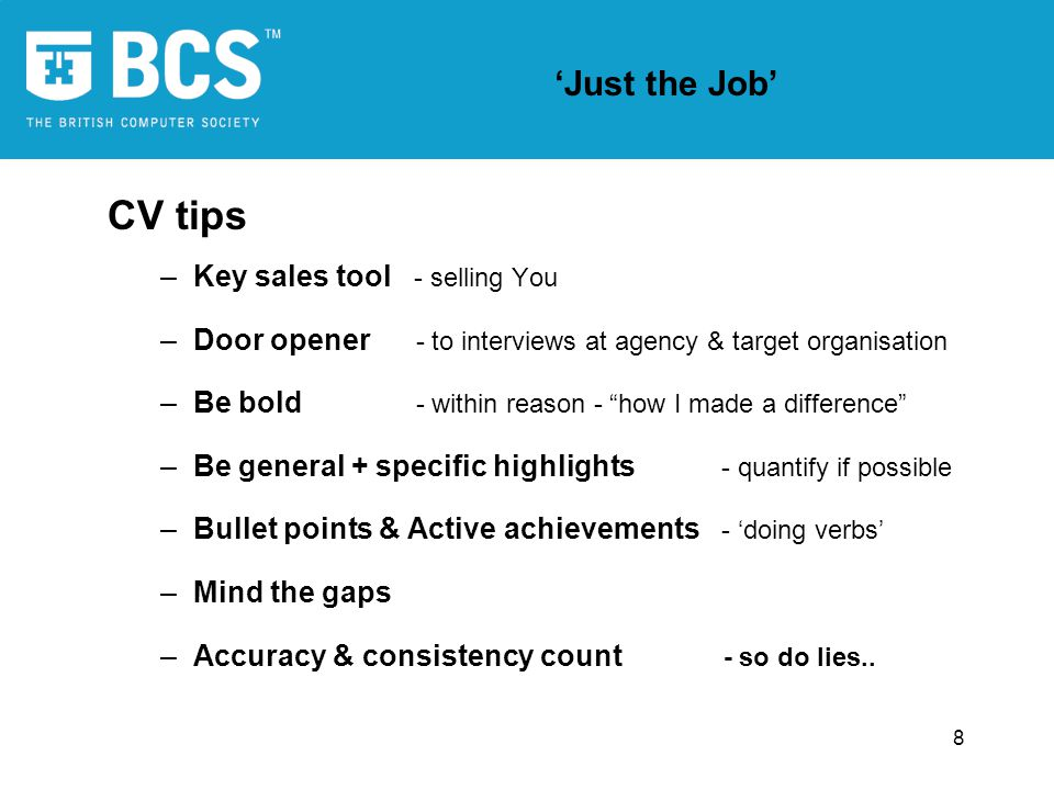 8 Just the Job CV tips –Key sales tool - selling You –Door opener - to interviews at agency & target organisation –Be bold - within reason - how I mad