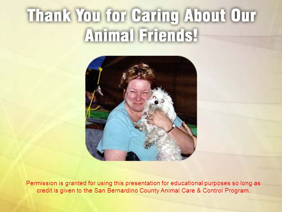 Permission is granted for using this presentation for educational purposes so long as credit is given to the San Bernardino County Animal Care & Contr