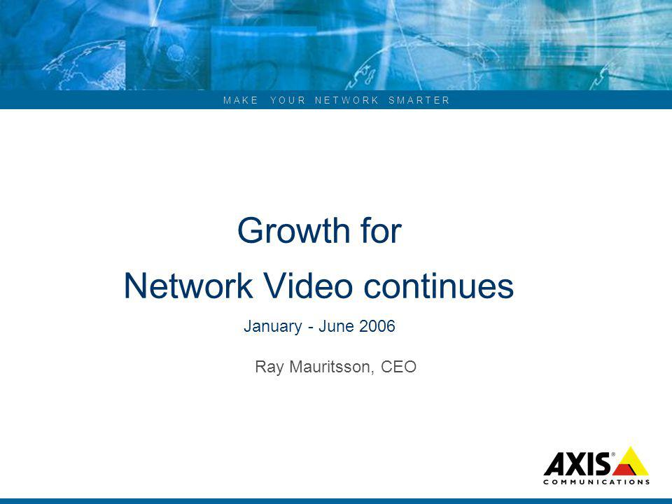 M A K E Y O U R N E T W O R K S M A R T E R Growth for Network Video continues January - June 2006 Ray Mauritsson, CEO