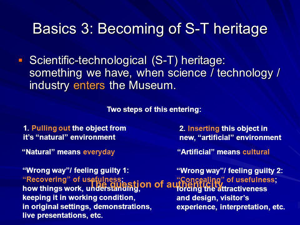 Basics 3: Becoming of S-T heritage Scientific-technological (S-T) heritage: something we have, when science / technology / industry enters the Museum.