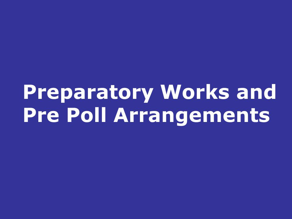 Preparatory Works and Pre Poll Arrangements