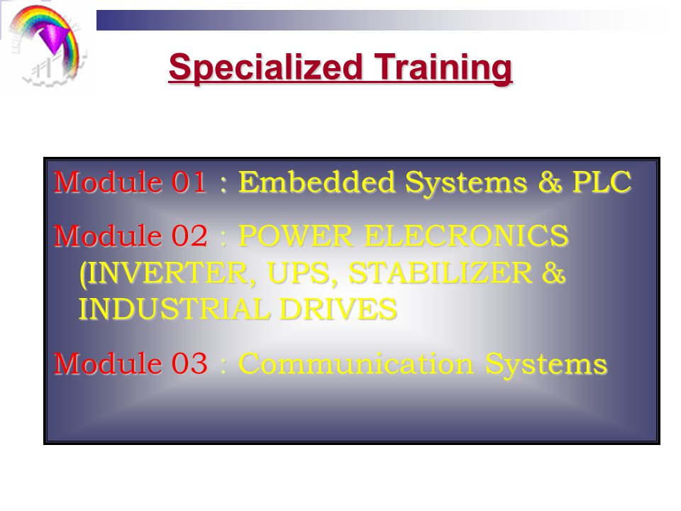 Specialized Training Module 01 : Embedded Systems & PLC Module 02 : POWER ELECRONICS (INVERTER, UPS, STABILIZER & INDUSTRIAL DRIVES Module 03 : Communication Systems