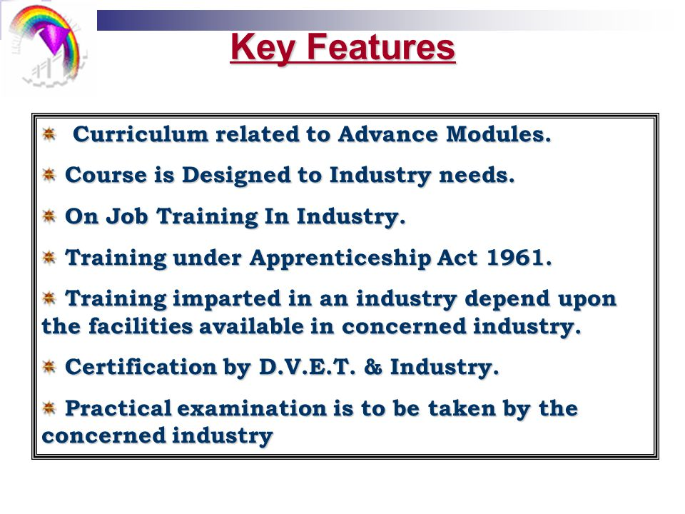Key Features Curriculum related to Advance Modules. Course is Designed to Industry needs. On Job Training In Industry. Training under Apprenticeship A
