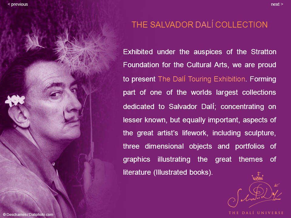 www.touringexhibition.com THE SALVADOR DALÍ COLLECTION Exhibited under the auspices of the Stratton Foundation for the Cultural Arts, we are proud to present The Dal í Touring Exhibition.