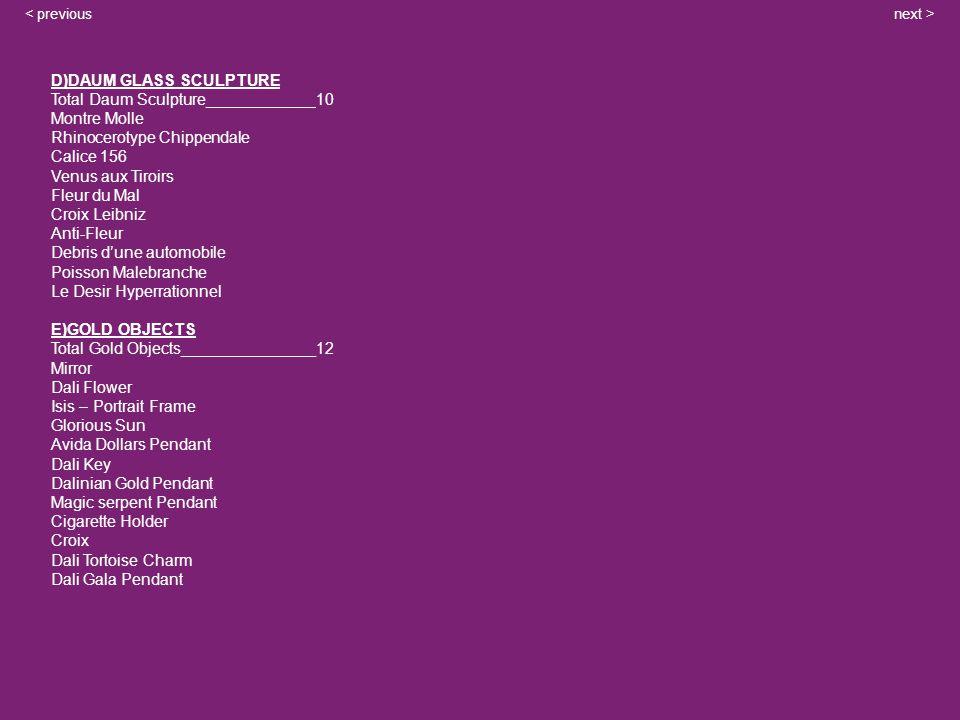 next >< previous D)DAUM GLASS SCULPTURE Total Daum Sculpture____________ 10 Montre Molle Rhinocerotype Chippendale Calice 156 Venus aux Tiroirs Fleur du Mal Croix Leibniz Anti-Fleur Debris dune automobile Poisson Malebranche Le Desir Hyperrationnel E)GOLD OBJECTS Total Gold Objects_______________12 Mirror Dali Flower Isis – Portrait Frame Glorious Sun Avida Dollars Pendant Dali Key Dalinian Gold Pendant Magic serpent Pendant Cigarette Holder Croix Dali Tortoise Charm Dali Gala Pendant