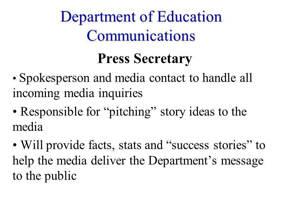 Department of Education Communications Press Secretary Spokesperson and media contact to handle all incoming media inquiries Responsible for pitching story ideas to the media Will provide facts, stats and success stories to help the media deliver the Departments message to the public