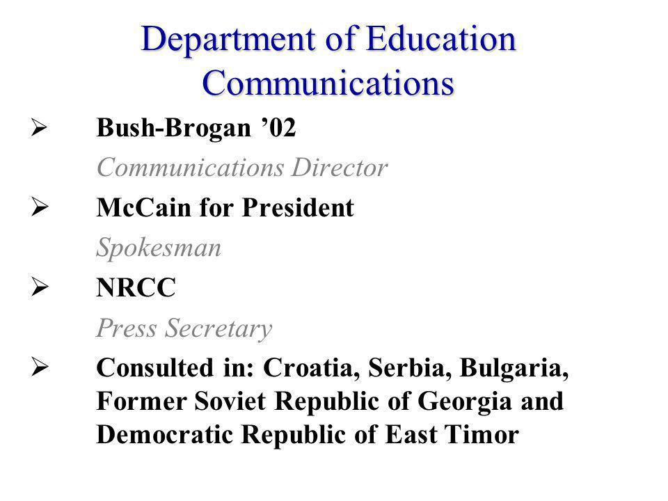 Bush-Brogan 02 Communications Director McCain for President Spokesman NRCC Press Secretary Consulted in: Croatia, Serbia, Bulgaria, Former Soviet Republic of Georgia and Democratic Republic of East Timor