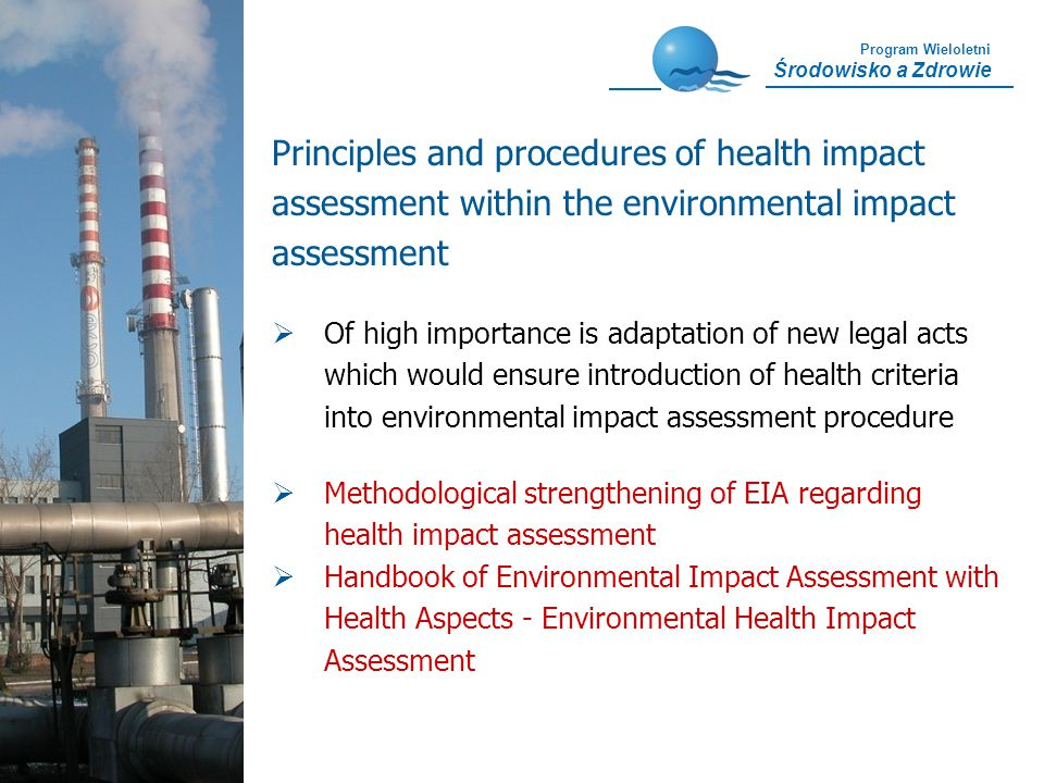 Program Wieloletni Środowisko a Zdrowie Of high importance is adaptation of new legal acts which would ensure introduction of health criteria into environmental impact assessment procedure Methodological strengthening of EIA regarding health impact assessment Handbook of Environmental Impact Assessment with Health Aspects - Environmental Health Impact Assessment Principles and procedures of health impact assessment within the environmental impact assessment