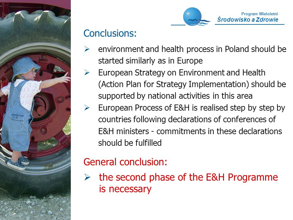 Program Wieloletni Środowisko a Zdrowie Conclusions: General conclusion: the second phase of the E&H Programme is necessary environment and health process in Poland should be started similarly as in Europe European Strategy on Environment and Health (Action Plan for Strategy Implementation) should be supported by national activities in this area European Process of E&H is realised step by step by countries following declarations of conferences of E&H ministers - commitments in these declarations should be fulfilled