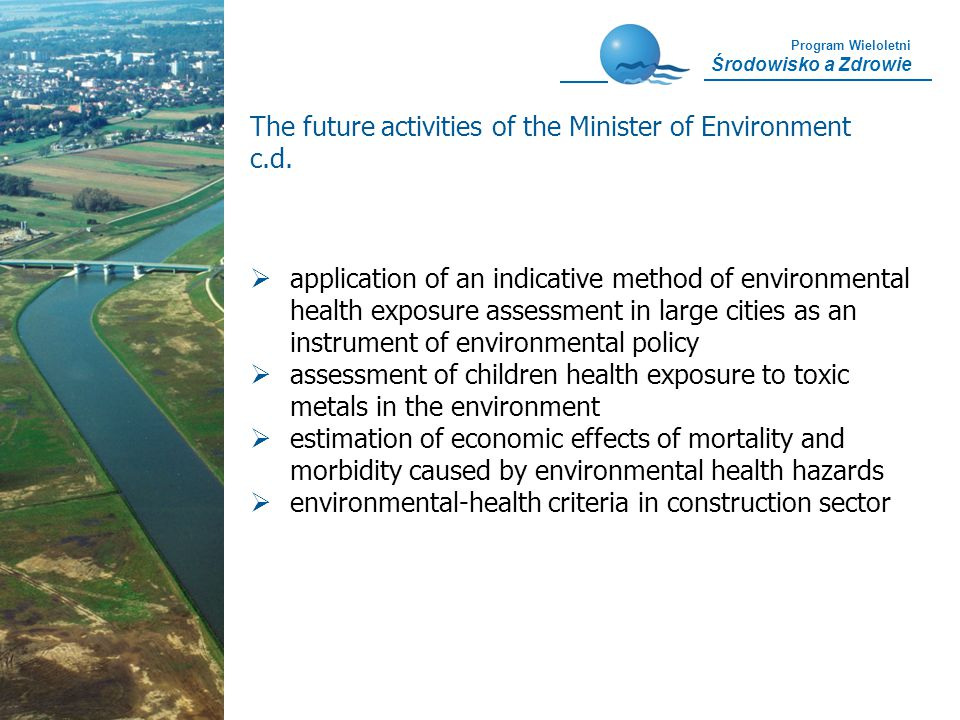 Program Wieloletni Środowisko a Zdrowie application of an indicative method of environmental health exposure assessment in large cities as an instrument of environmental policy assessment of children health exposure to toxic metals in the environment estimation of economic effects of mortality and morbidity caused by environmental health hazards environmental-health criteria in construction sector The future activities of the Minister of Environment c.d.