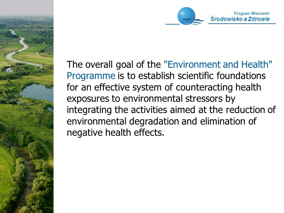 Program Wieloletni Środowisko a Zdrowie The overall goal of the Environment and Health Programme is to establish scientific foundations for an effective system of counteracting health exposures to environmental stressors by integrating the activities aimed at the reduction of environmental degradation and elimination of negative health effects.