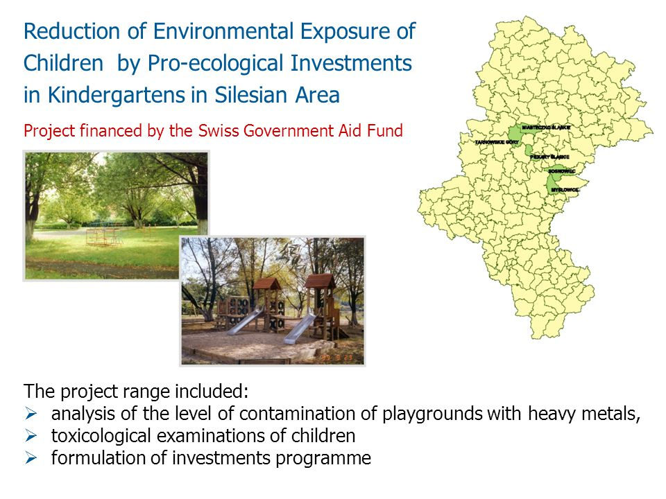Reduction of Environmental Exposure of Children by Pro-ecological Investments in Kindergartens in Silesian Area The project range included: analysis of the level of contamination of playgrounds with heavy metals, toxicological examinations of children formulation of investments programme Project financed by the Swiss Government Aid Fund