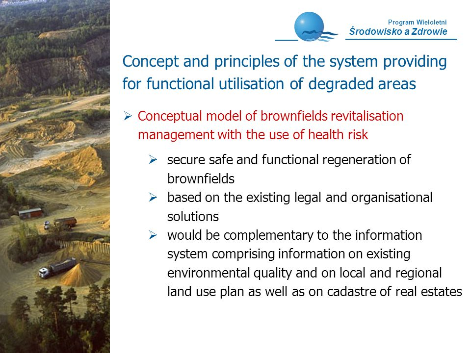 Program Wieloletni Środowisko a Zdrowie Concept and principles of the system providing for functional utilisation of degraded areas Conceptual model of brownfields revitalisation management with the use of health risk secure safe and functional regeneration of brownfields based on the existing legal and organisational solutions would be complementary to the information system comprising information on existing environmental quality and on local and regional land use plan as well as on cadastre of real estates