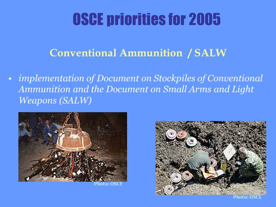 OSCE priorities for 2005 Conventional Ammunition / SALW implementation of Document on Stockpiles of Conventional Ammunition and the Document on Small Arms and Light Weapons (SALW) Photo: OSCE