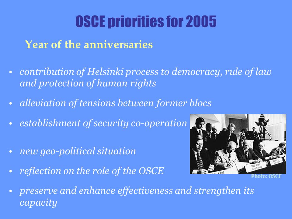 contribution of Helsinki process to democracy, rule of law and protection of human rights alleviation of tensions between former blocs establishment of security co-operation new geo-political situation reflection on the role of the OSCE preserve and enhance effectiveness and strengthen its capacity OSCE priorities for 2005 Year of the anniversaries Photo: OSCE