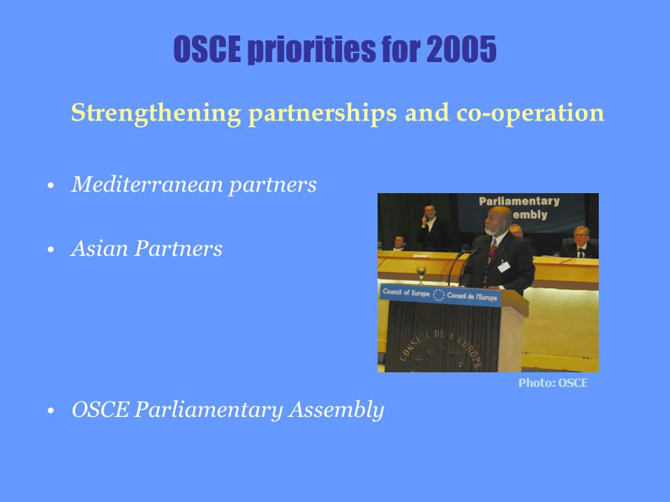 Mediterranean partners Asian Partners OSCE Parliamentary Assembly Strengthening partnerships and co-operation OSCE priorities for 2005 Photo: OSCE