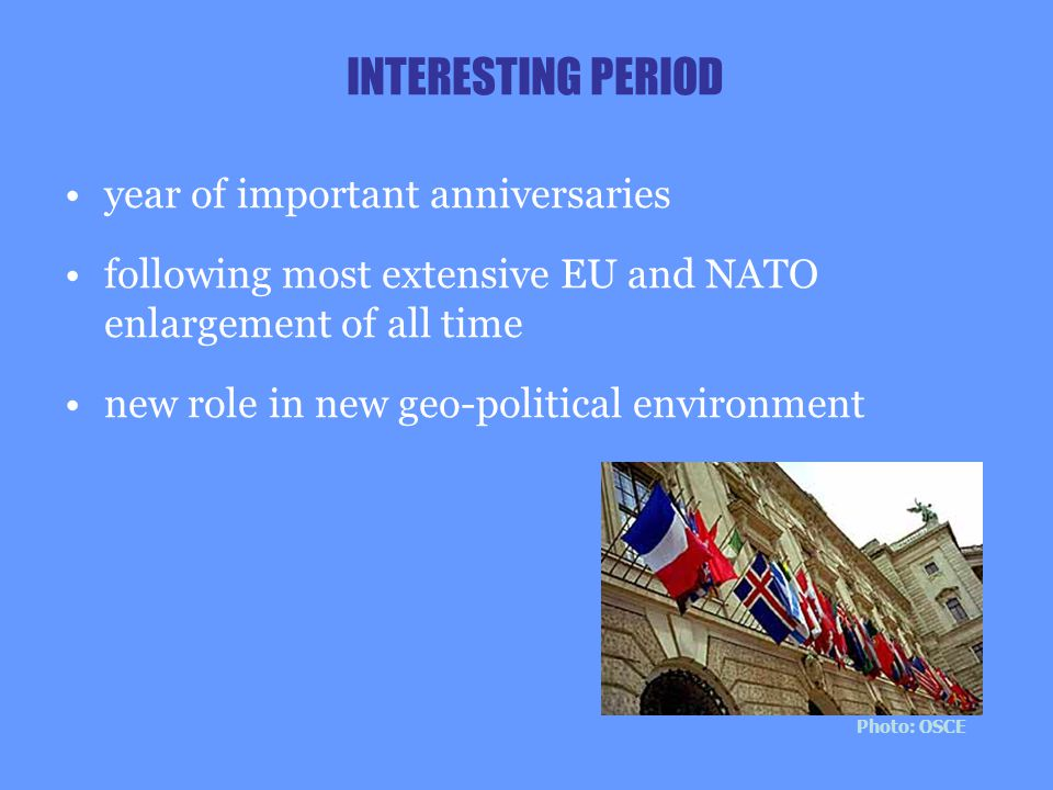 INTERESTING PERIOD year of important anniversaries following most extensive EU and NATO enlargement of all time new role in new geo-political environm