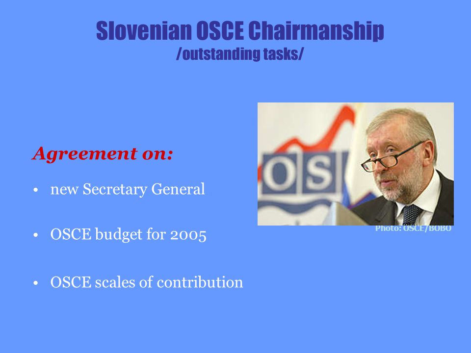 Slovenian OSCE Chairmanship /outstanding tasks/ Agreement on: new Secretary General OSCE budget for 2005 OSCE scales of contribution Photo: OSCE/BOBO