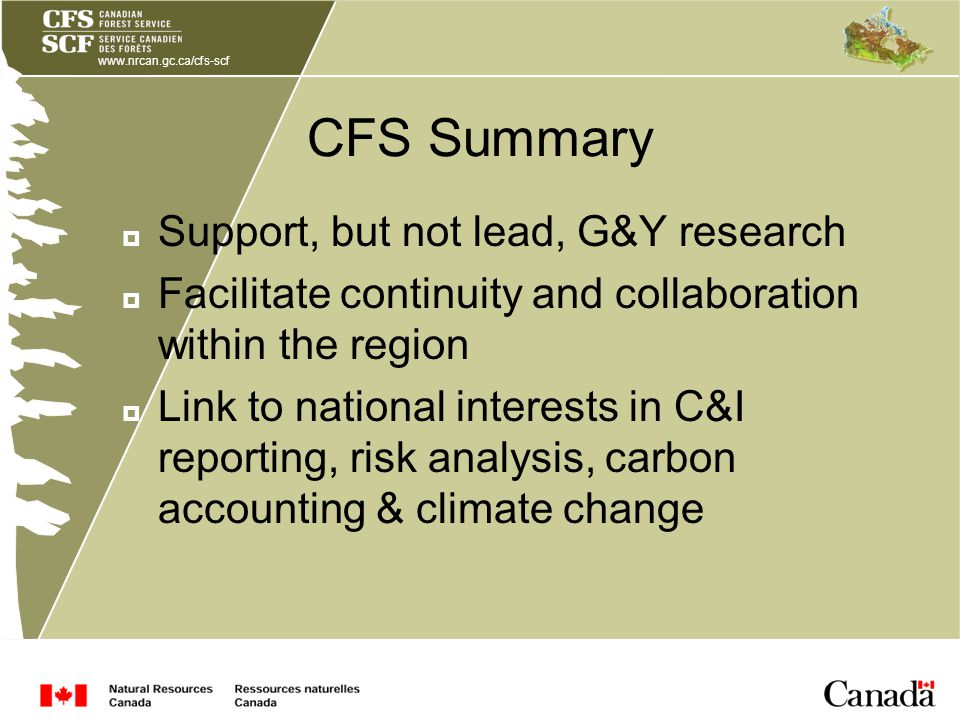 www.nrcan.gc.ca/cfs-scf CFS Summary Support, but not lead, G&Y research Facilitate continuity and collaboration within the region Link to national interests in C&I reporting, risk analysis, carbon accounting & climate change