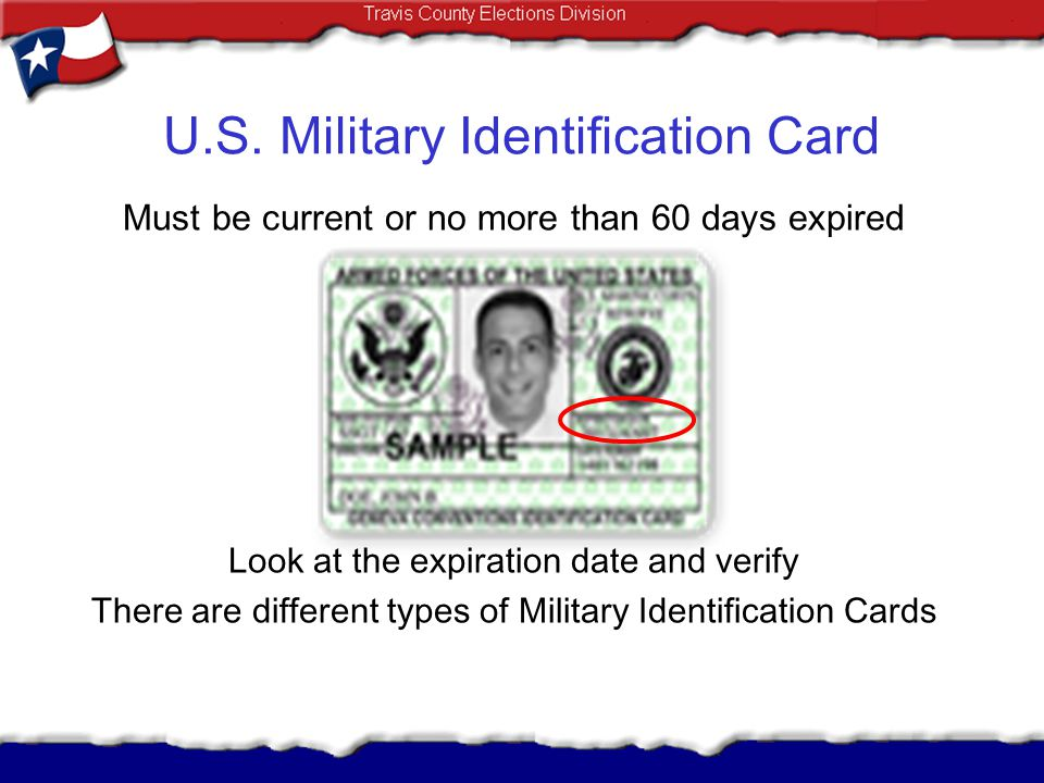 U.S. Military Identification Card Must be current or no more than 60 days expired Look at the expiration date and verify There are different types of