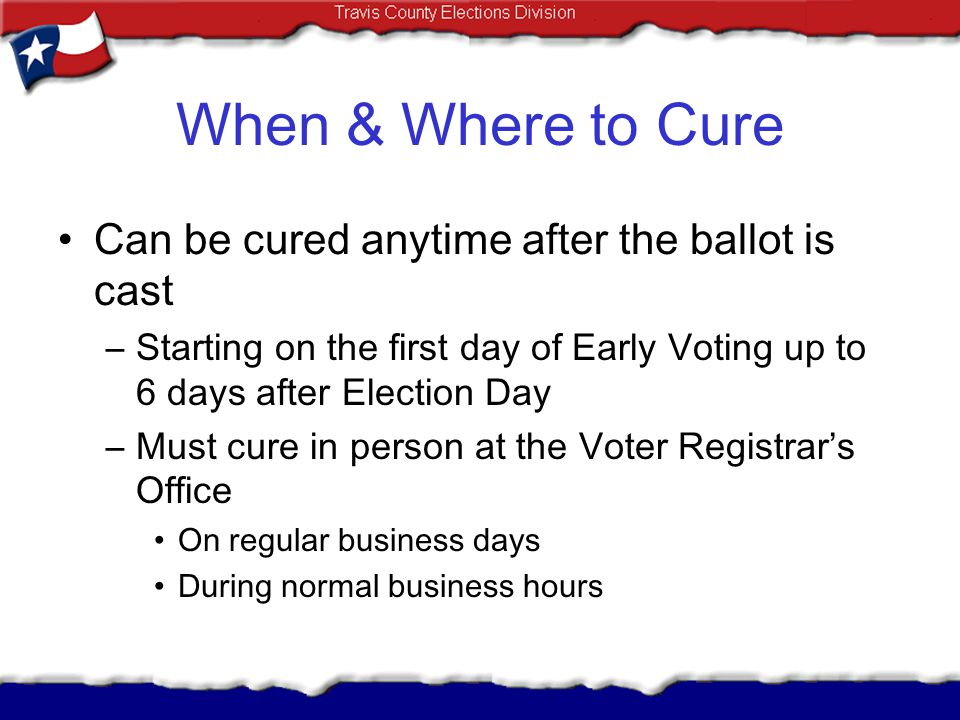 When & Where to Cure Can be cured anytime after the ballot is cast –Starting on the first day of Early Voting up to 6 days after Election Day –Must cu