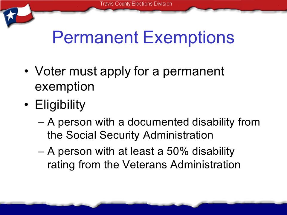 Permanent Exemptions Voter must apply for a permanent exemption Eligibility –A person with a documented disability from the Social Security Administra