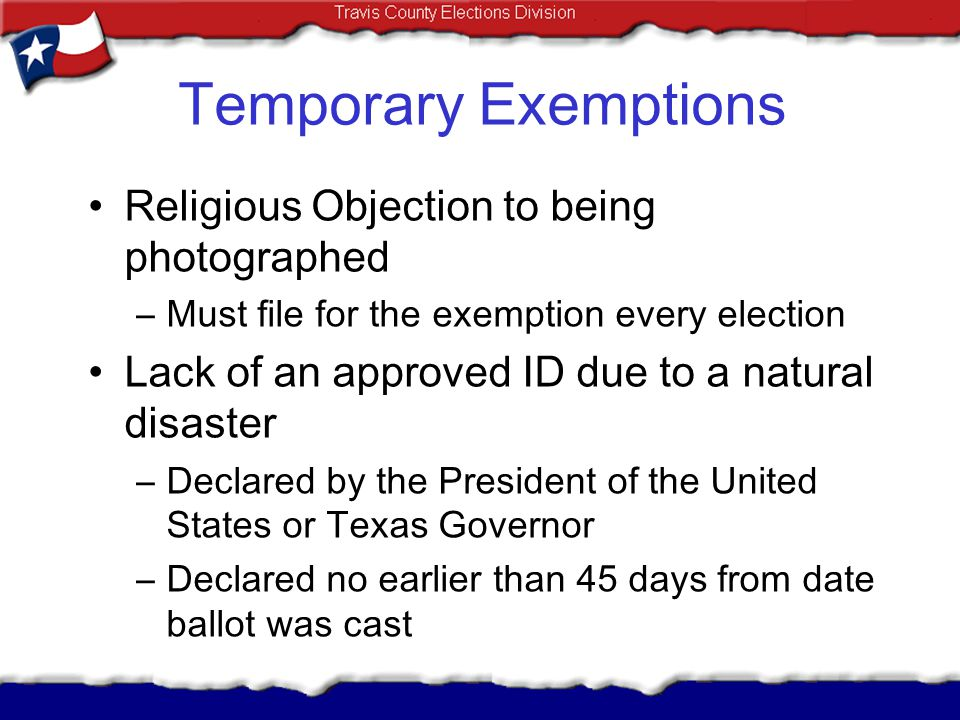 Temporary Exemptions Religious Objection to being photographed –Must file for the exemption every election Lack of an approved ID due to a natural dis