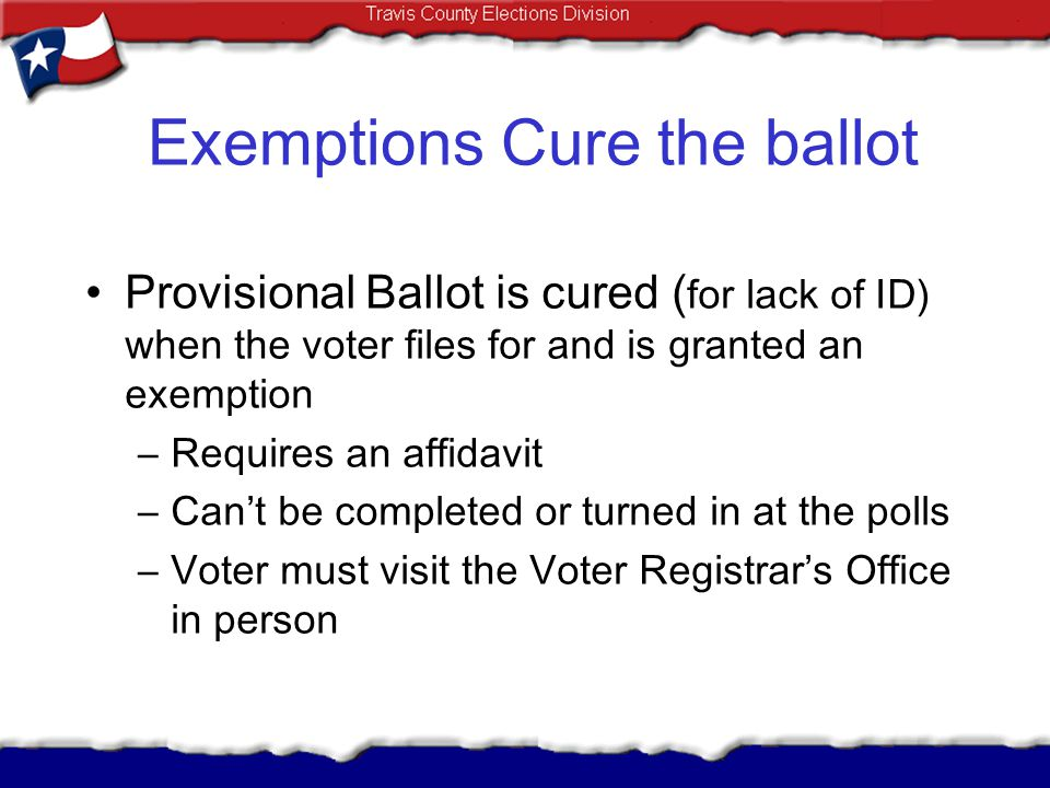 Exemptions Cure the ballot Provisional Ballot is cured ( for lack of ID) when the voter files for and is granted an exemption –Requires an affidavit –