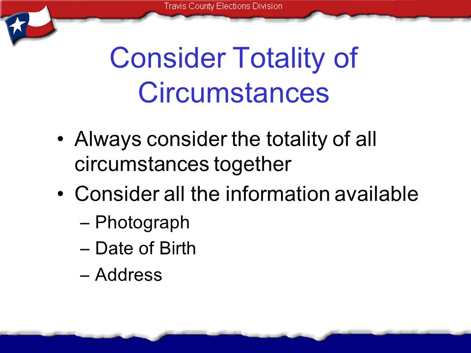 Consider Totality of Circumstances Always consider the totality of all circumstances together Consider all the information available –Photograph –Date