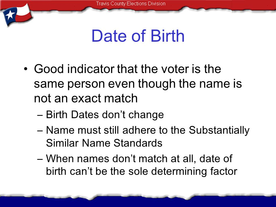 Date of Birth Good indicator that the voter is the same person even though the name is not an exact match –Birth Dates dont change –Name must still ad