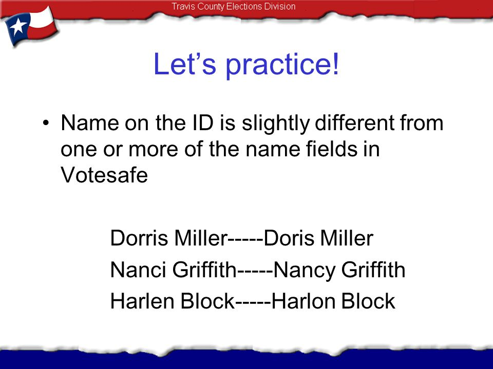 Lets practice! Name on the ID is slightly different from one or more of the name fields in Votesafe Dorris Miller-----Doris Miller Nanci Griffith-----