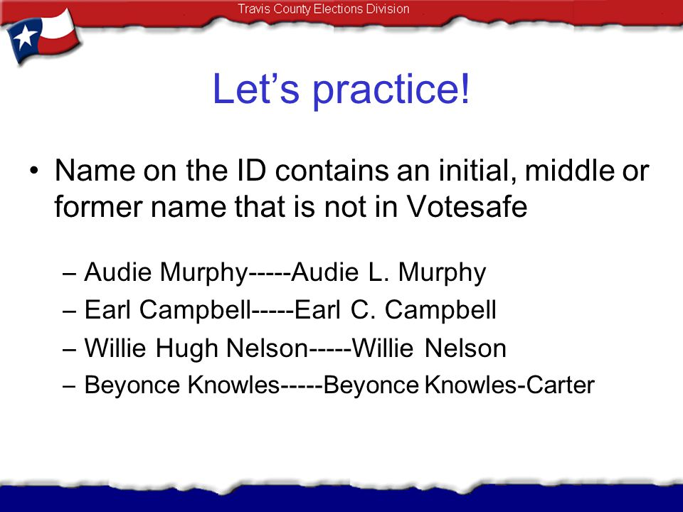 Lets practice! Name on the ID contains an initial, middle or former name that is not in Votesafe –Audie Murphy-----Audie L. Murphy –Earl Campbell-----