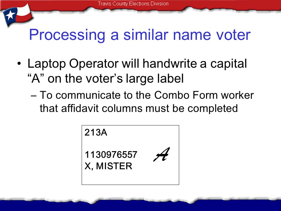 Processing a similar name voter Laptop Operator will handwrite a capital A on the voters large label –To communicate to the Combo Form worker that aff