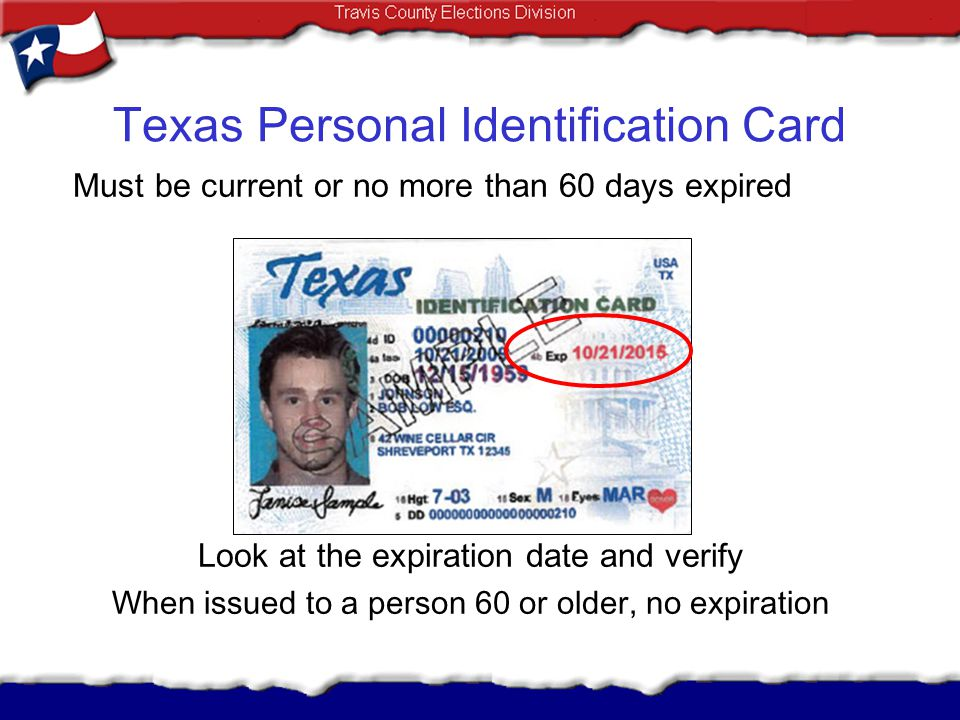 Texas Personal Identification Card Must be current or no more than 60 days expired Look at the expiration date and verify When issued to a person 60 o
