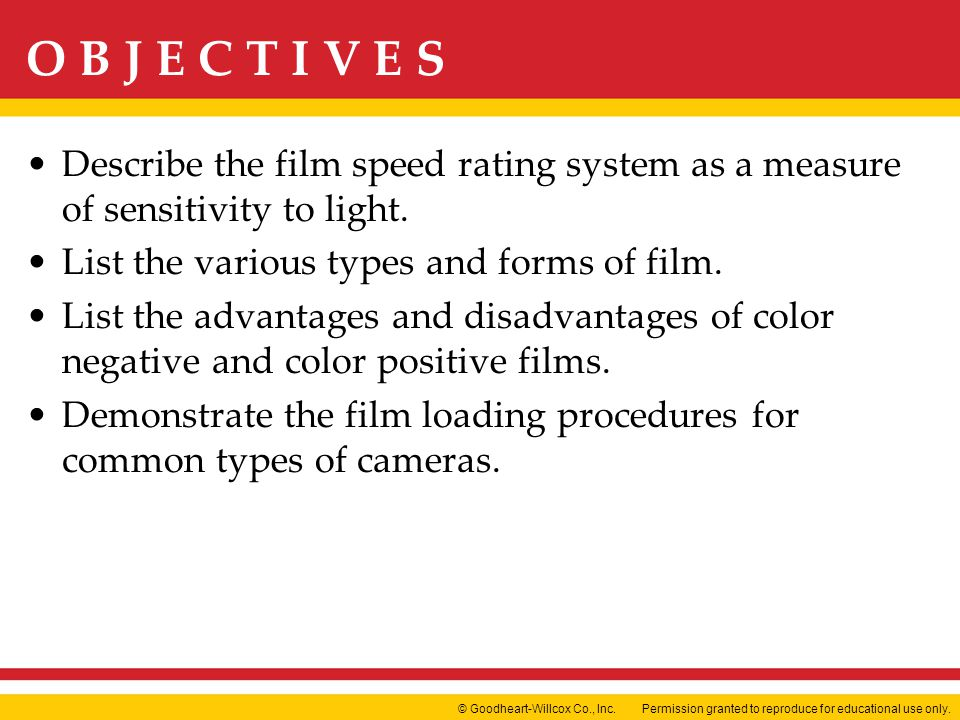 Permission granted to reproduce for educational use only.© Goodheart-Willcox Co., Inc. O B J E C T I V E S Describe the film speed rating system as a