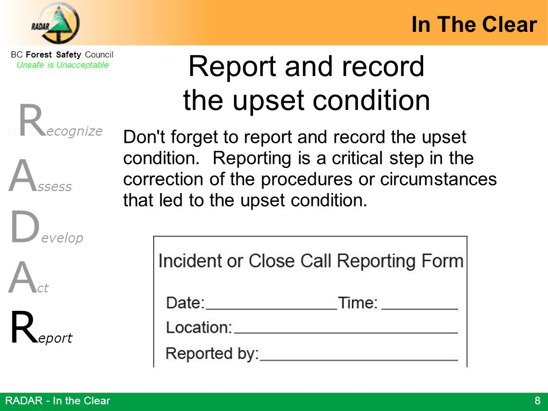 R ecognize BC Forest Safety Council Unsafe is Unacceptable A ssess D evelop A ct R eport In The Clear RADAR - In the Clear 8 Don t forget to report and record the upset condition.