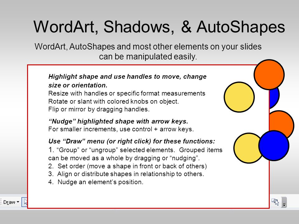 WordArt, Shadows, & AutoShapes Choose the AutoShape icon, then click the slide for a default shape or drag to the size wanted on the work area.