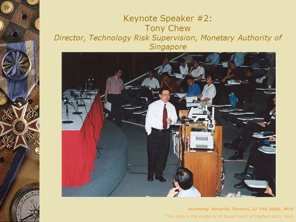 Keynote Speaker #2: Tony Chew Director, Technology Risk Supervision, Monetary Authority of Singapore Surviving Security Threats, 27 Feb 2002, NUS This