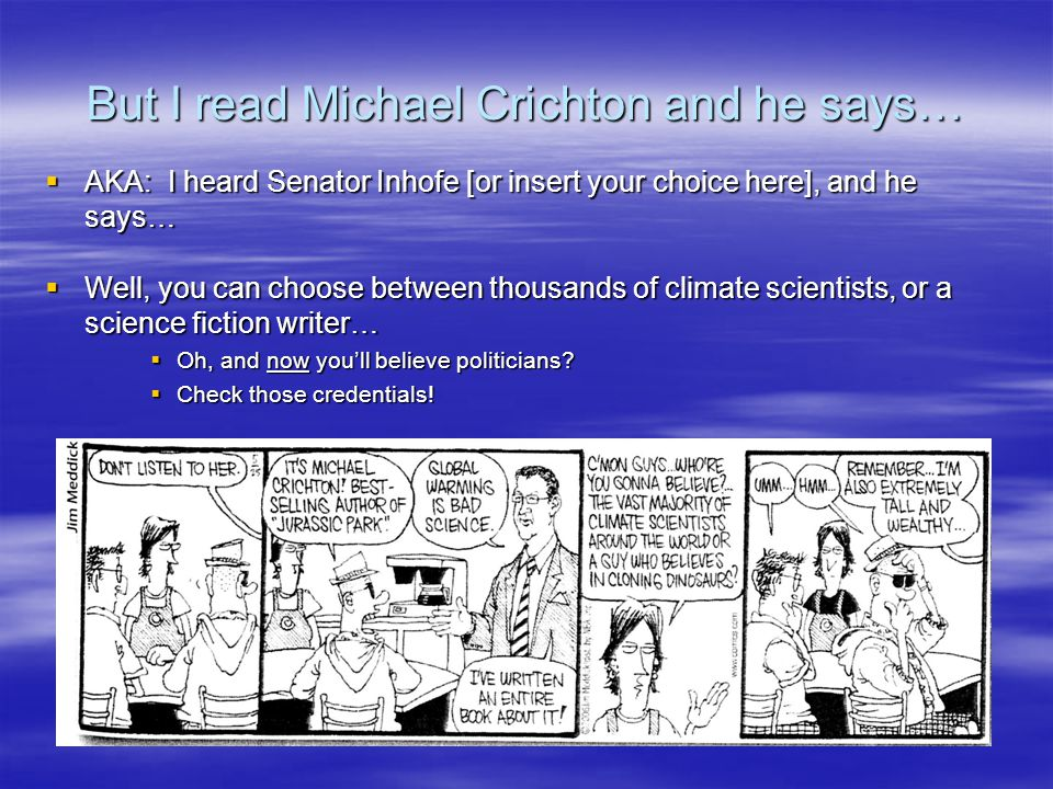 But I read Michael Crichton and he says… AKA: I heard Senator Inhofe [or insert your choice here], and he says… AKA: I heard Senator Inhofe [or insert your choice here], and he says… Well, you can choose between thousands of climate scientists, or a science fiction writer… Well, you can choose between thousands of climate scientists, or a science fiction writer… Oh, and now youll believe politicians.