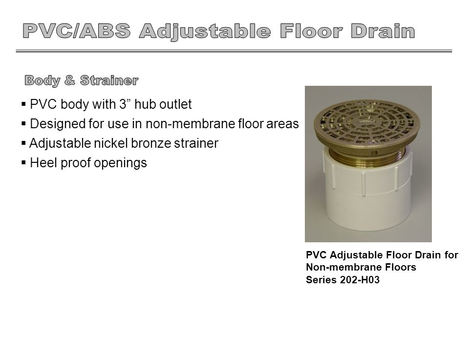 PVC body with 3 hub outlet Designed for use in non-membrane floor areas Adjustable nickel bronze strainer Heel proof openings PVC Adjustable Floor Drain for Non-membrane Floors Series 202-H03