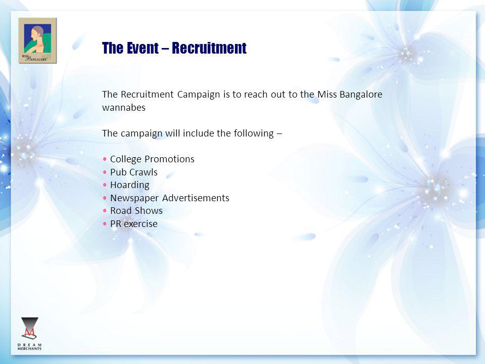The Recruitment Campaign is to reach out to the Miss Bangalore wannabes The campaign will include the following – College Promotions Pub Crawls Hoarding Newspaper Advertisements Road Shows PR exercise The Event – Recruitment