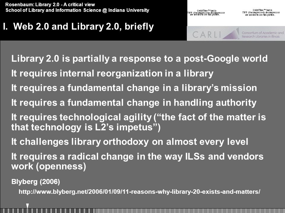 Rosenbaum: Library 2.0 - A critical view School of Library and Information Science @ Indiana University Library 2.0 is partially a response to a post-Google world It requires internal reorganization in a library It requires a fundamental change in a librarys mission It requires a fundamental change in handling authority It requires technological agility (the fact of the matter is that technology is L2s impetus) It challenges library orthodoxy on almost every level It requires a radical change in the way ILSs and vendors work (openness) Blyberg (2006) http://www.blyberg.net/2006/01/09/11-reasons-why-library-20-exists-and-matters/ I.