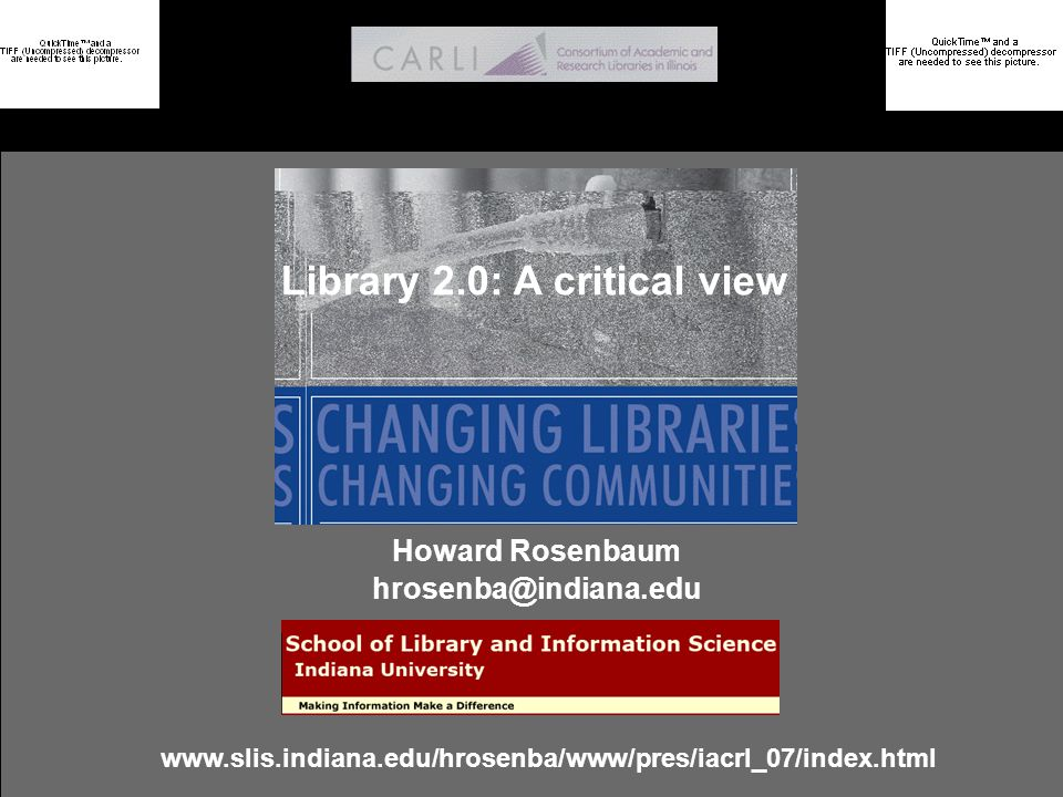 Rosenbaum: Library 2.0 - A critical view School of Library and Information Science @ Indiana University Why the context matters: A social informatics approach to the problem of interdependence in information systems research Howard Rosenbaum Elisabeth Davenport Indiana University Napier University hrosenba@indiana.edu E.Davenport@napier.ac.uk http://www.slis.indiana.edu/hrosenba/www/Pres/ais_06/index.html Library 2.0: A critical view Howard Rosenbaum hrosenba@indiana.edu www.slis.indiana.edu/hrosenba/www/pres/iacrl_07/index.html