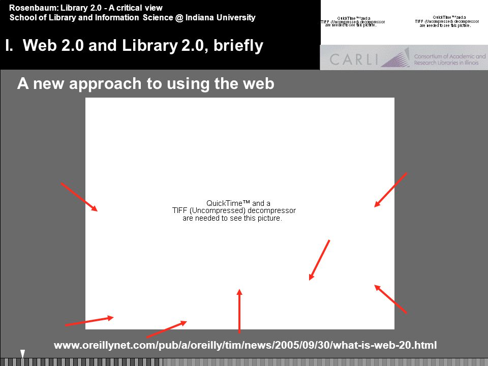 Rosenbaum: Library 2.0 - A critical view School of Library and Information Science @ Indiana University A new approach to using the web www.oreillynet.com/pub/a/oreilly/tim/news/2005/09/30/what-is-web-20.html I.