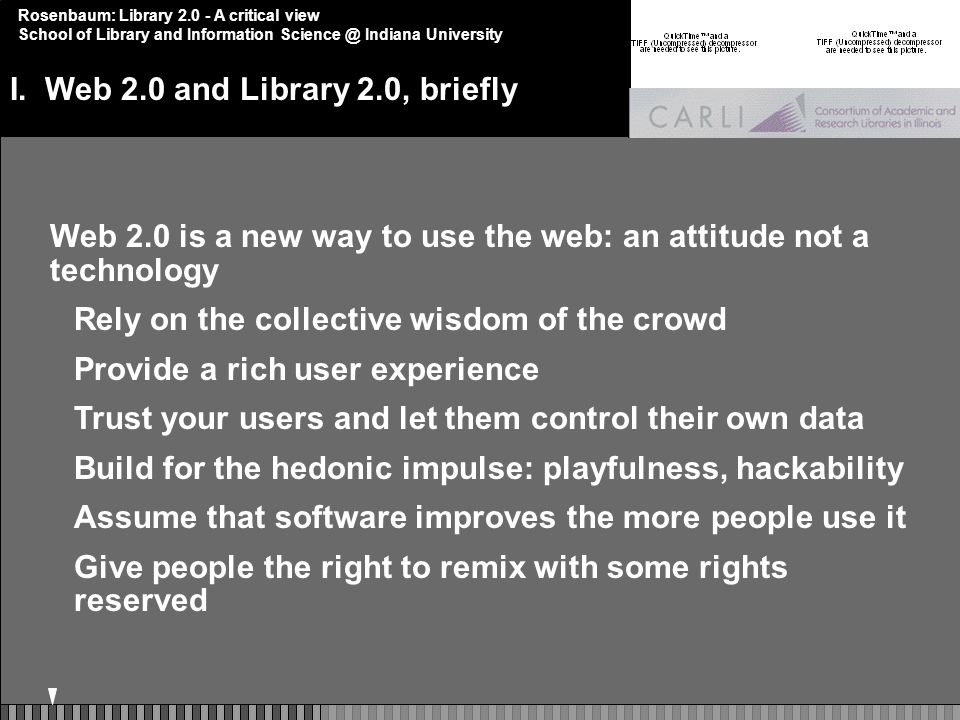 Rosenbaum: Library 2.0 - A critical view School of Library and Information Science @ Indiana University Web 2.0 is a new way to use the web: an attitude not a technology Rely on the collective wisdom of the crowd Provide a rich user experience Trust your users and let them control their own data Build for the hedonic impulse: playfulness, hackability Assume that software improves the more people use it Give people the right to remix with some rights reserved I.