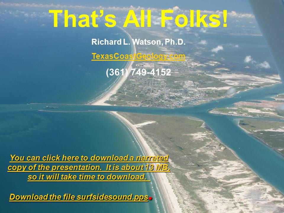Richard L. Watson, Ph.D. TexasCoastGeology.com (361) 749-4152 Thats All Folks! You can click here to download a narrated copy of the presentation. It