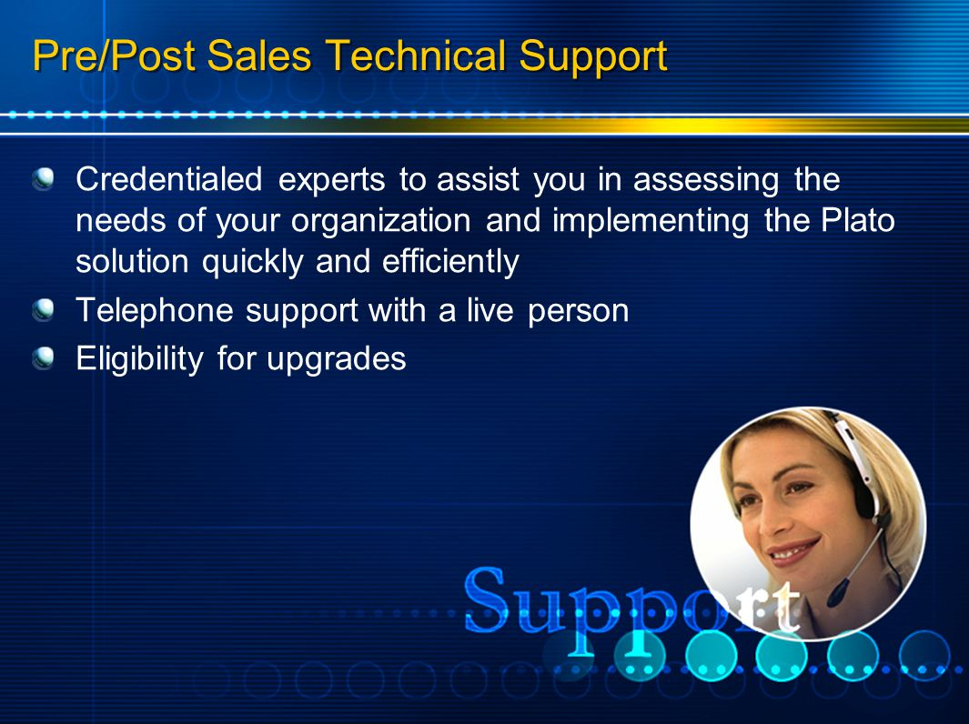 Pre/Post Sales Technical Support Credentialed experts to assist you in assessing the needs of your organization and implementing the Plato solution quickly and efficiently Telephone support with a live person Eligibility for upgrades