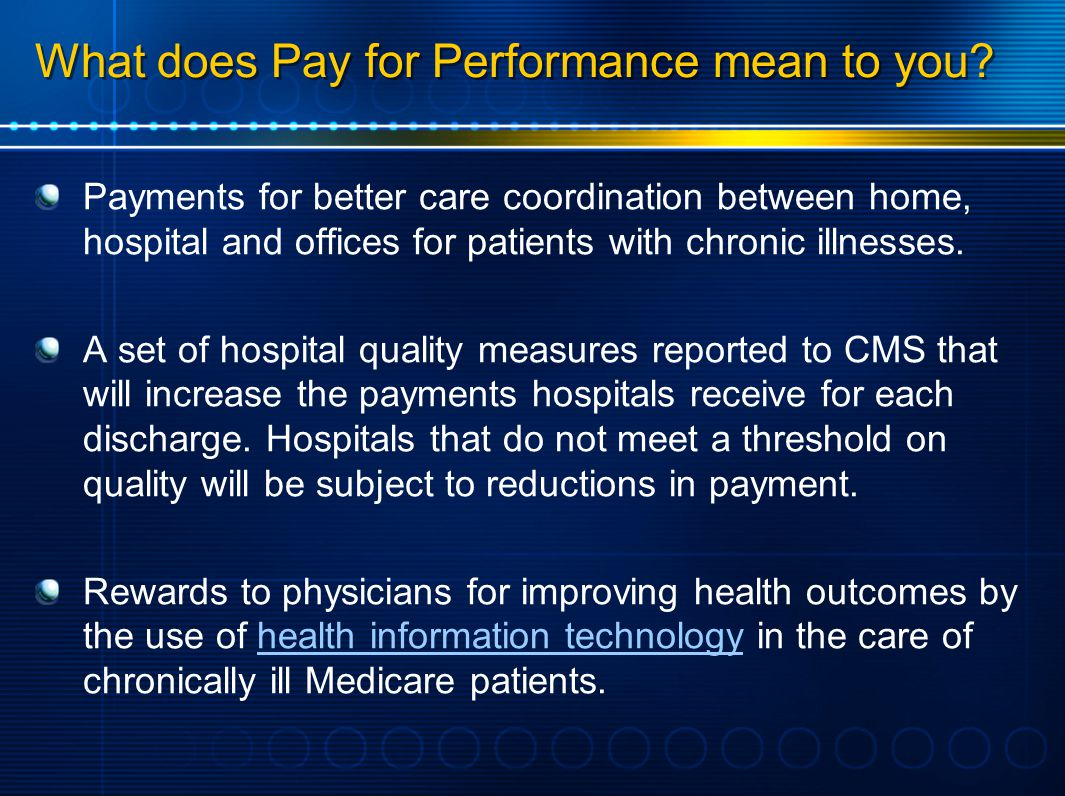 What does Pay for Performance mean to you? Payments for better care coordination between home, hospital and offices for patients with chronic illnesse