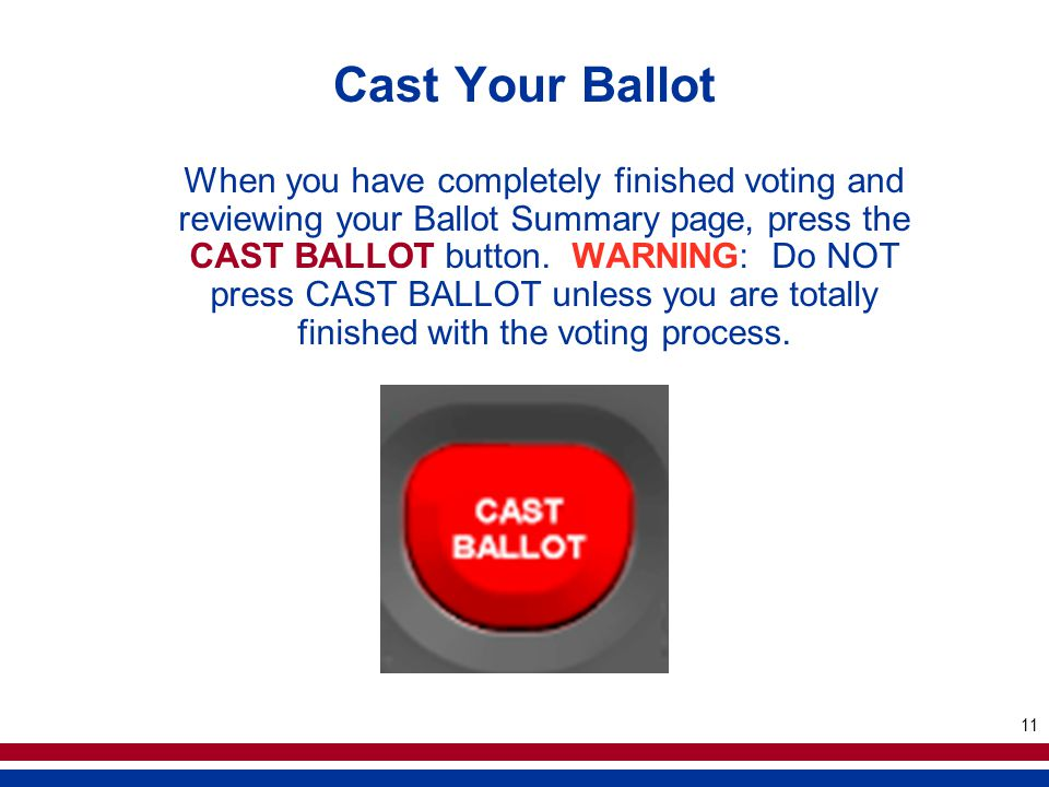 11 Cast Your Ballot When you have completely finished voting and reviewing your Ballot Summary page, press the CAST BALLOT button. WARNING: Do NOT pre